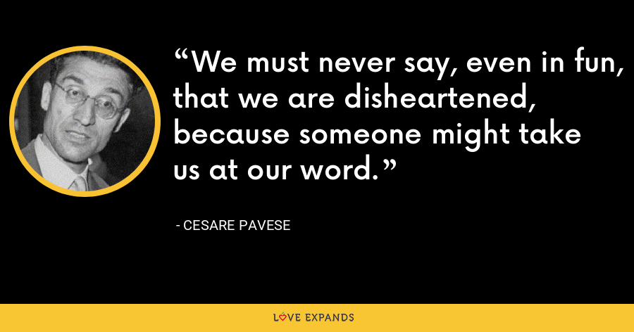 We must never say, even in fun, that we are disheartened, because someone might take us at our word. - Cesare Pavese