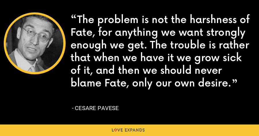 The problem is not the harshness of Fate, for anything we want strongly enough we get. The trouble is rather that when we have it we grow sick of it, and then we should never blame Fate, only our own desire. - Cesare Pavese