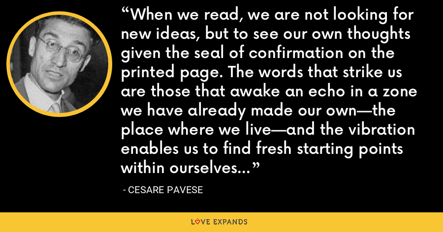When we read, we are not looking for new ideas, but to see our own thoughts given the seal of confirmation on the printed page. The words that strike us are those that awake an echo in a zone we have already made our own—the place where we live—and the vibration enables us to find fresh starting points within ourselves - Cesare Pavese