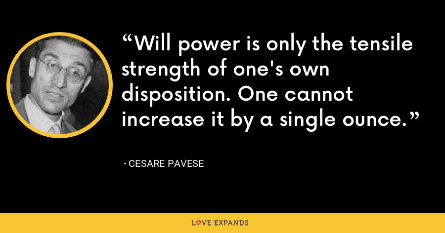Will power is only the tensile strength of one's own disposition. One cannot increase it by a single ounce. - Cesare Pavese