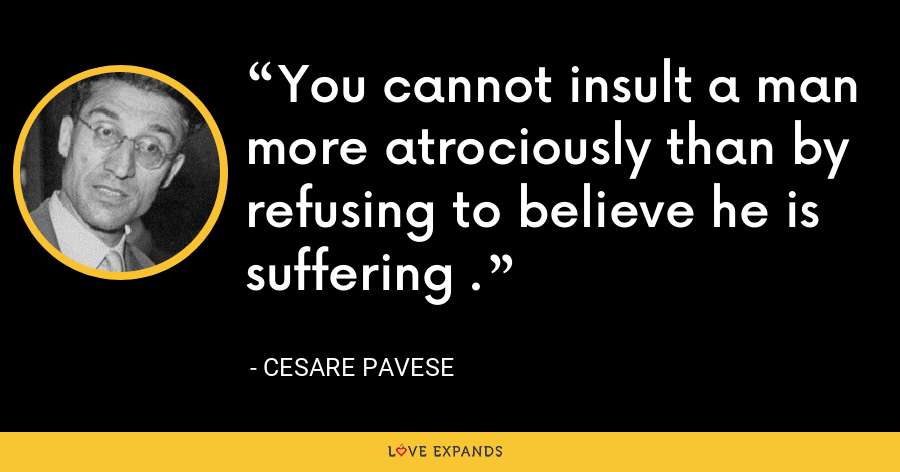 You cannot insult a man more atrociously than by refusing to believe he is suffering . - Cesare Pavese