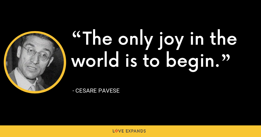 The only joy in the world is to begin. - Cesare Pavese