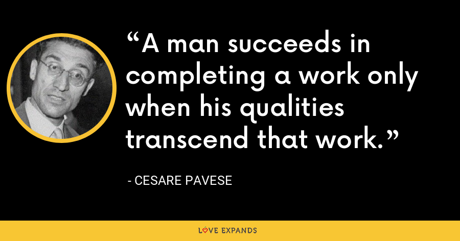 A man succeeds in completing a work only when his qualities transcend that work. - Cesare Pavese