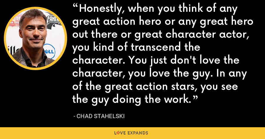 Honestly, when you think of any great action hero or any great hero out there or great character actor, you kind of transcend the character. You just don't love the character, you love the guy. In any of the great action stars, you see the guy doing the work. - Chad Stahelski