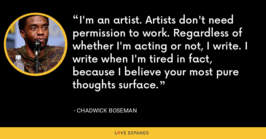 I'm an artist. Artists don't need permission to work. Regardless of whether I'm acting or not, I write. I write when I'm tired in fact, because I believe your most pure thoughts surface. - Chadwick Boseman
