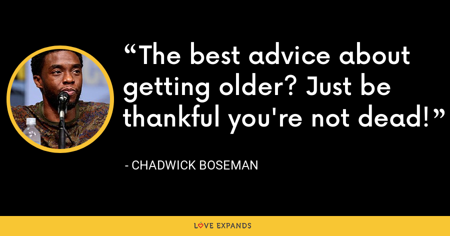 The best advice about getting older? Just be thankful you're not dead! - Chadwick Boseman
