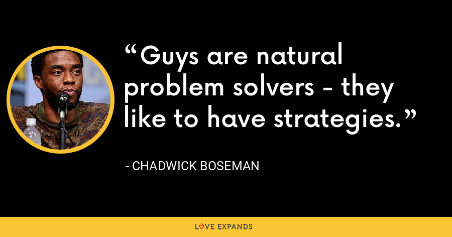 Guys are natural problem solvers - they like to have strategies. - Chadwick Boseman