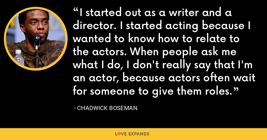 I started out as a writer and a director. I started acting because I wanted to know how to relate to the actors. When people ask me what I do, I don't really say that I'm an actor, because actors often wait for someone to give them roles. - Chadwick Boseman
