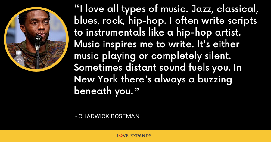 I love all types of music. Jazz, classical, blues, rock, hip-hop. I often write scripts to instrumentals like a hip-hop artist. Music inspires me to write. It's either music playing or completely silent. Sometimes distant sound fuels you. In New York there's always a buzzing beneath you. - Chadwick Boseman