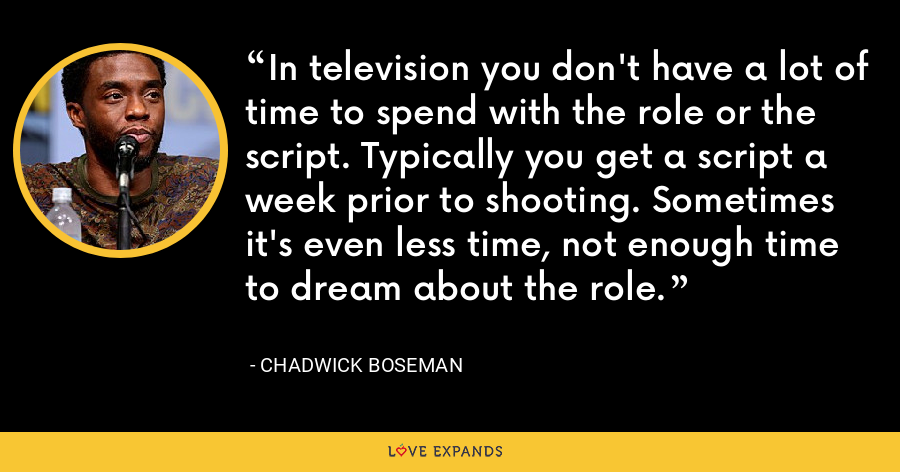 In television you don't have a lot of time to spend with the role or the script. Typically you get a script a week prior to shooting. Sometimes it's even less time, not enough time to dream about the role. - Chadwick Boseman
