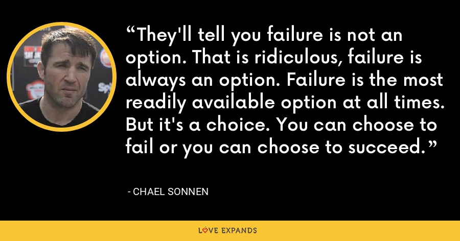 They'll tell you failure is not an option. That is ridiculous, failure is always an option. Failure is the most readily available option at all times. But it's a choice. You can choose to fail or you can choose to succeed. - Chael Sonnen