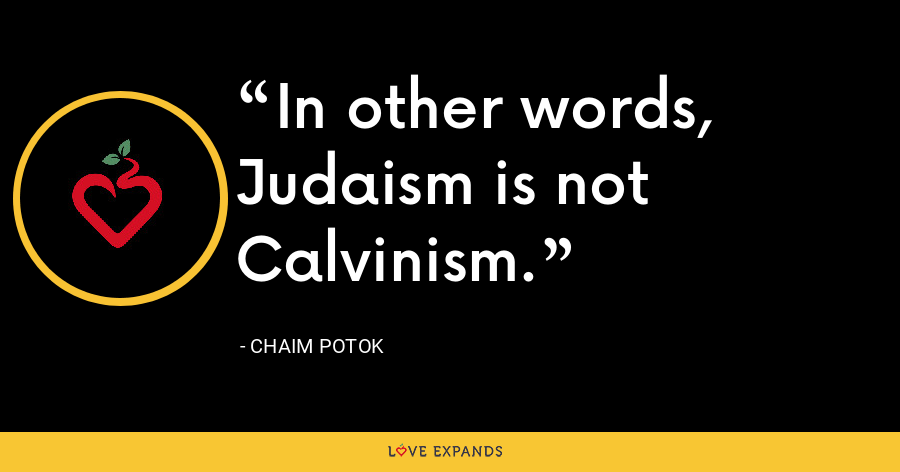 In other words, Judaism is not Calvinism. - Chaim Potok