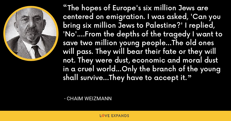 The hopes of Europe's six million Jews are centered on emigration. I was asked, 'Can you bring six million Jews to Palestine?' I replied, 'No'....From the depths of the tragedy I want to save two million young people...The old ones will pass. They will bear their fate or they will not. They were dust, economic and moral dust in a cruel world...Only the branch of the young shall survive...They have to accept it. - Chaim Weizmann