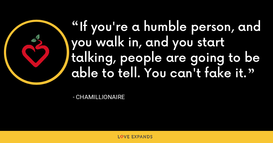If you're a humble person, and you walk in, and you start talking, people are going to be able to tell. You can't fake it. - Chamillionaire