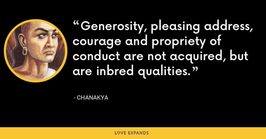 Generosity, pleasing address, courage and propriety of conduct are not acquired, but are inbred qualities. - Chanakya