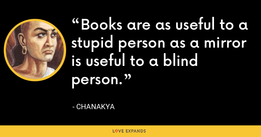 Books are as useful to a stupid person as a mirror is useful to a blind person. - Chanakya