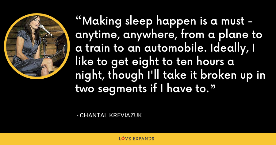 Making sleep happen is a must - anytime, anywhere, from a plane to a train to an automobile. Ideally, I like to get eight to ten hours a night, though I'll take it broken up in two segments if I have to. - Chantal Kreviazuk