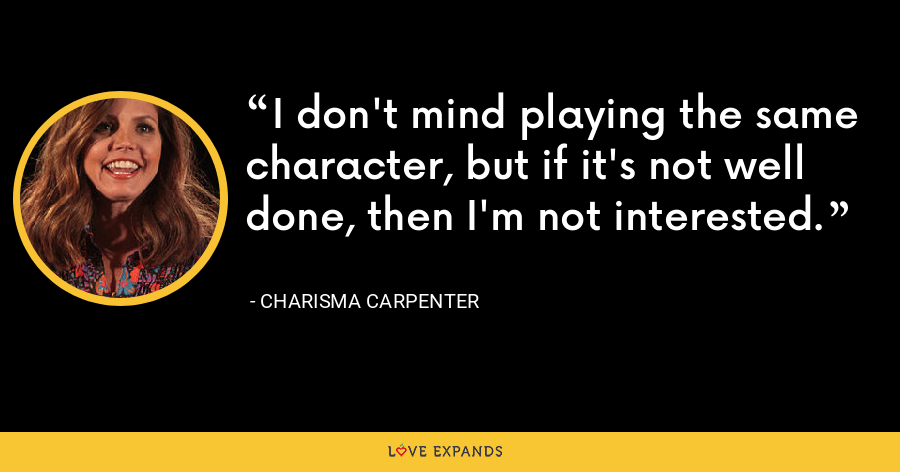 I don't mind playing the same character, but if it's not well done, then I'm not interested. - Charisma Carpenter