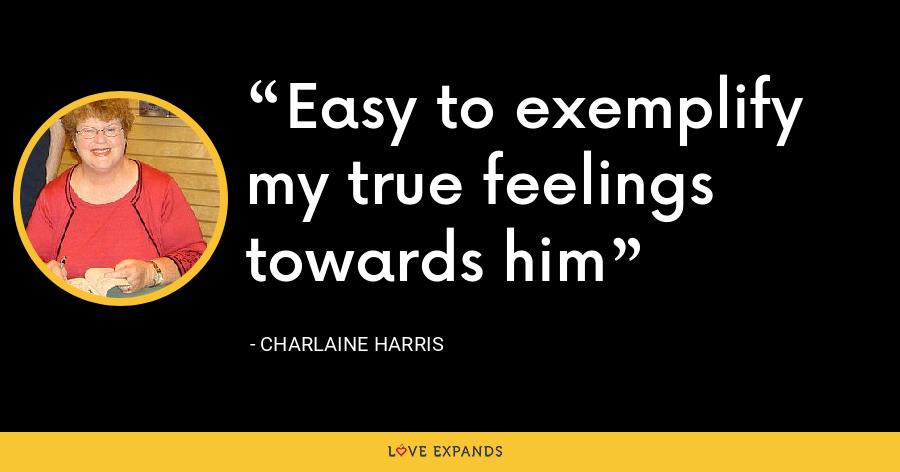 Easy to exemplify my true feelings towards him - Charlaine Harris
