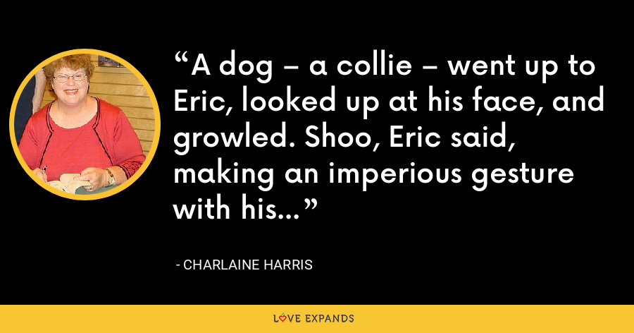A dog – a collie – went up to Eric, looked up at his face, and growled. Shoo, Eric said, making an imperious gesture with his hand. - Charlaine Harris