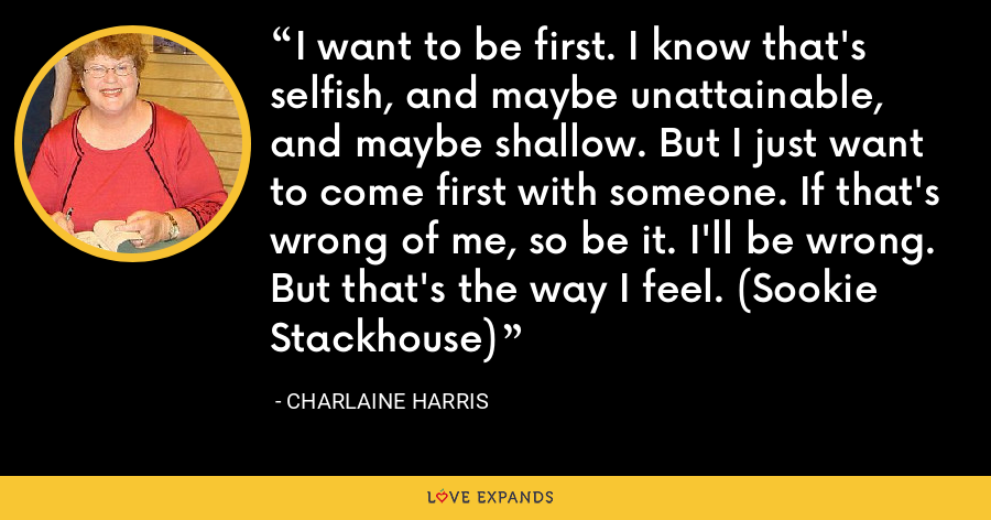 I want to be first. I know that's selfish, and maybe unattainable, and maybe shallow. But I just want to come first with someone. If that's wrong of me, so be it. I'll be wrong. But that's the way I feel. (Sookie Stackhouse) - Charlaine Harris