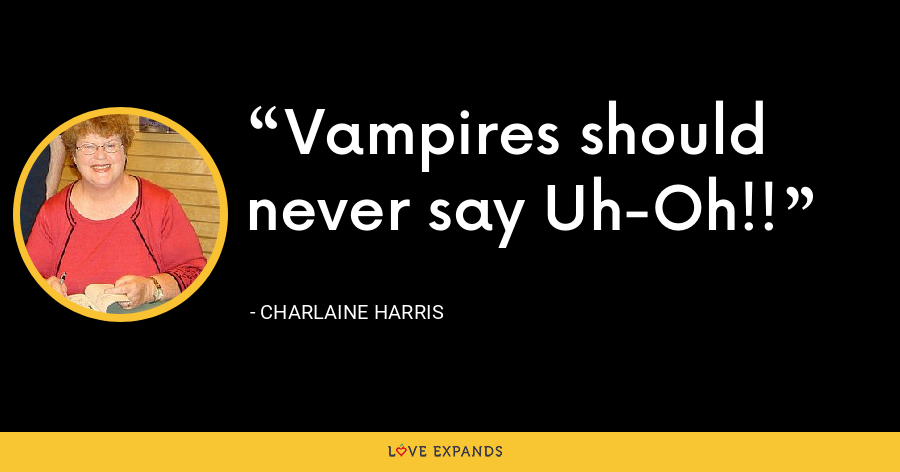 Vampires should never say Uh-Oh!! - Charlaine Harris
