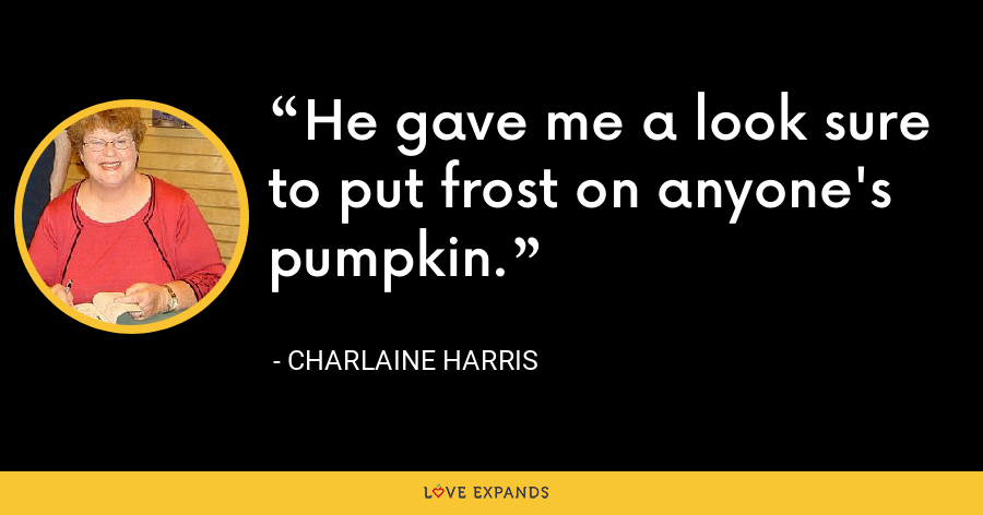 He gave me a look sure to put frost on anyone's pumpkin. - Charlaine Harris
