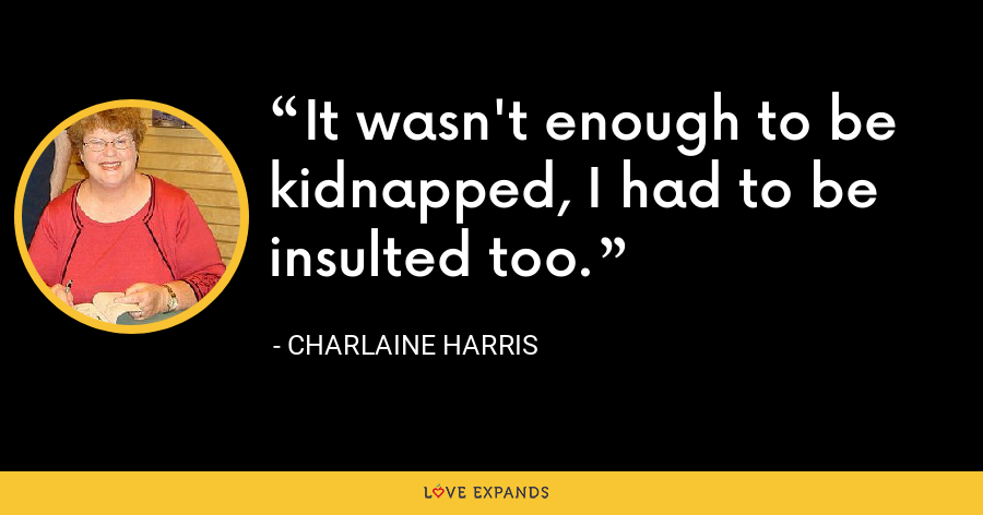It wasn't enough to be kidnapped, I had to be insulted too. - Charlaine Harris