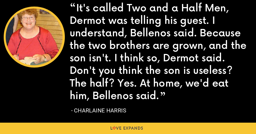 It's called Two and a Half Men, Dermot was telling his guest. I understand, Bellenos said. Because the two brothers are grown, and the son isn't. I think so, Dermot said. Don't you think the son is useless? The half? Yes. At home, we'd eat him, Bellenos said. - Charlaine Harris