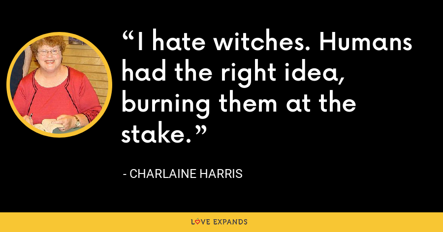 I hate witches. Humans had the right idea, burning them at the stake. - Charlaine Harris