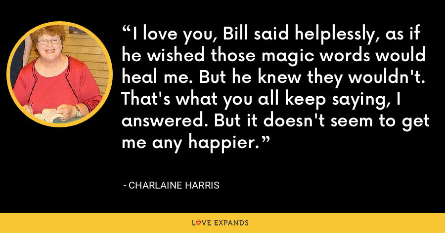I love you, Bill said helplessly, as if he wished those magic words would heal me. But he knew they wouldn't. That's what you all keep saying, I answered. But it doesn't seem to get me any happier. - Charlaine Harris