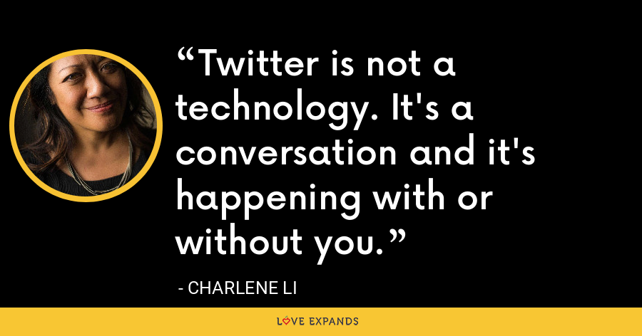 Twitter is not a technology. It's a conversation and it's happening with or without you. - Charlene Li