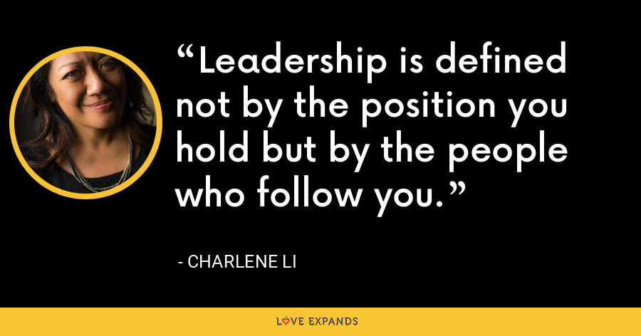 Leadership is defined not by the position you hold but by the people who follow you. - Charlene Li