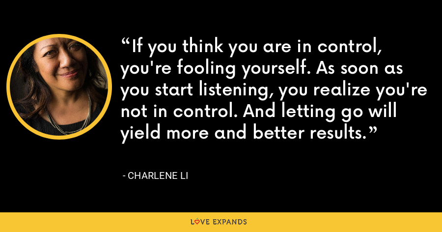 If you think you are in control, you're fooling yourself. As soon as you start listening, you realize you're not in control. And letting go will yield more and better results. - Charlene Li