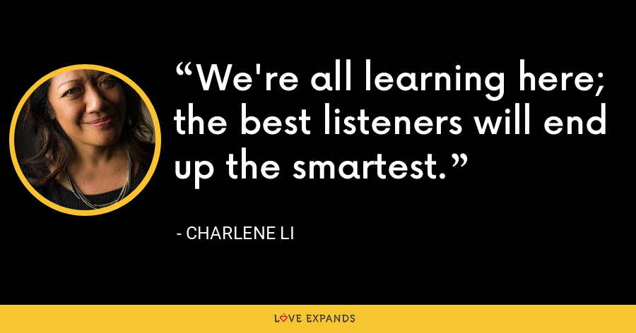 We're all learning here; the best listeners will end up the smartest. - Charlene Li