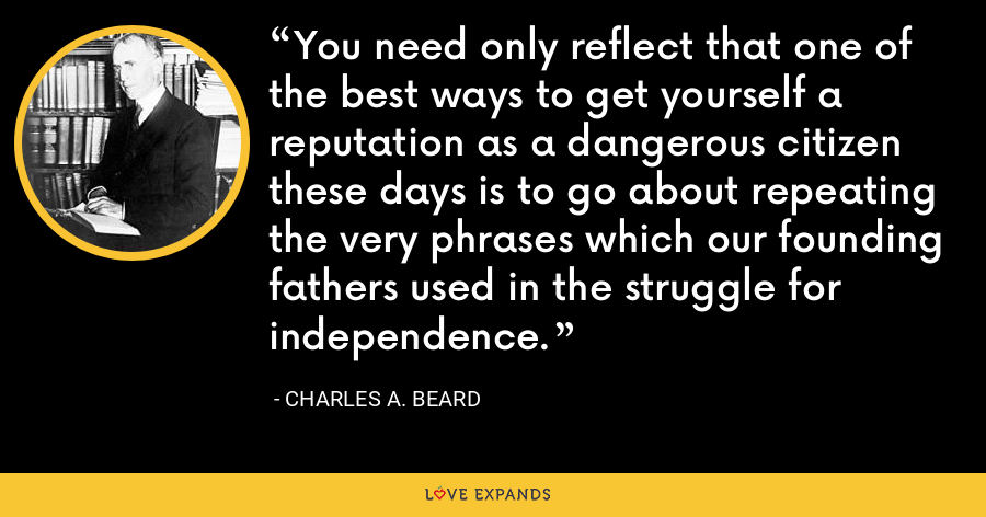 You need only reflect that one of the best ways to get yourself a reputation as a dangerous citizen these days is to go about repeating the very phrases which our founding fathers used in the struggle for independence. - Charles A. Beard