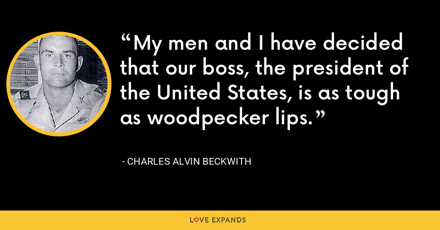My men and I have decided that our boss, the president of the United States, is as tough as woodpecker lips. - Charles Alvin Beckwith