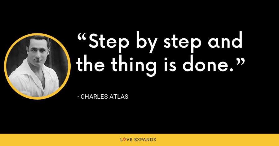 Step by step and the thing is done. - Charles Atlas