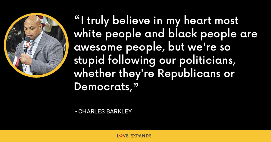 I truly believe in my heart most white people and black people are awesome people, but we're so stupid following our politicians, whether they're Republicans or Democrats, - Charles Barkley