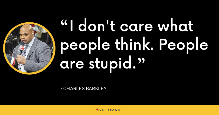 I don't care what people think. People are stupid. - Charles Barkley