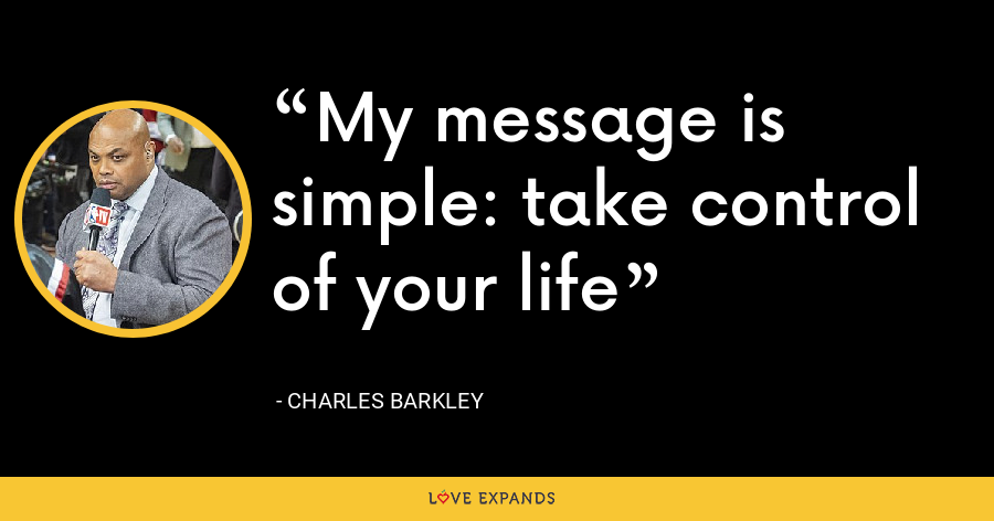 My message is simple: take control of your life - Charles Barkley