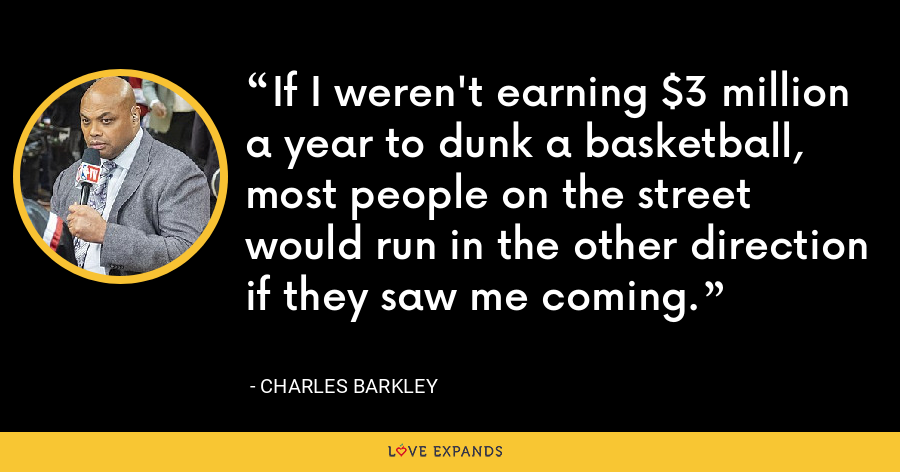 If I weren't earning $3 million a year to dunk a basketball, most people on the street would run in the other direction if they saw me coming. - Charles Barkley