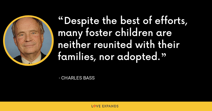 Despite the best of efforts, many foster children are neither reunited with their families, nor adopted. - Charles Bass