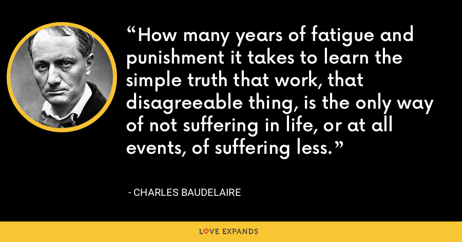 How many years of fatigue and punishment it takes to learn the simple truth that work, that disagreeable thing, is the only way of not suffering in life, or at all events, of suffering less. - Charles Baudelaire