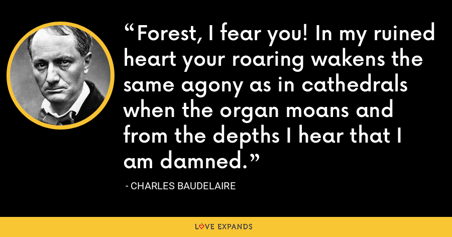 Forest, I fear you! In my ruined heart your roaring wakens the same agony as in cathedrals when the organ moans and from the depths I hear that I am damned. - Charles Baudelaire