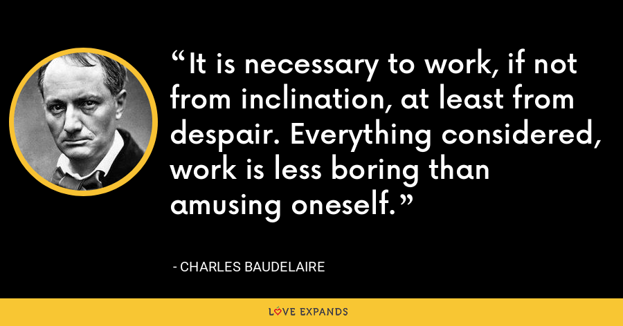 It is necessary to work, if not from inclination, at least from despair. Everything considered, work is less boring than amusing oneself. - Charles Baudelaire
