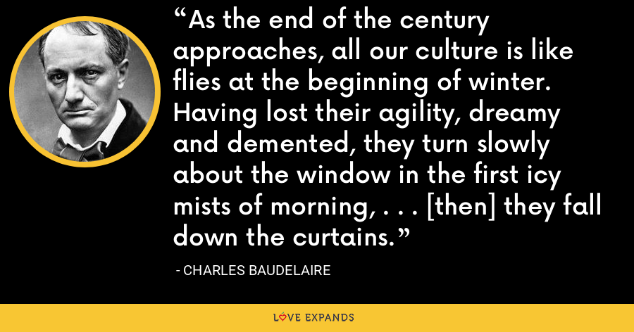 As the end of the century approaches, all our culture is like flies at the beginning of winter. Having lost their agility, dreamy and demented, they turn slowly about the window in the first icy mists of morning, . . . [then] they fall down the curtains. - Charles Baudelaire