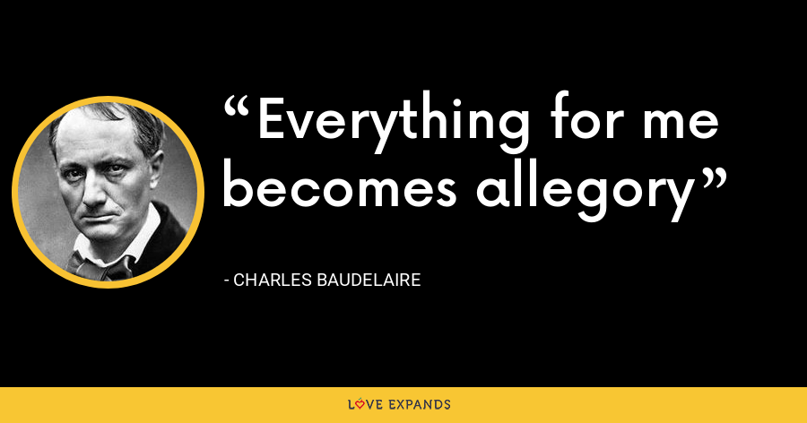 Everything for me becomes allegory - Charles Baudelaire