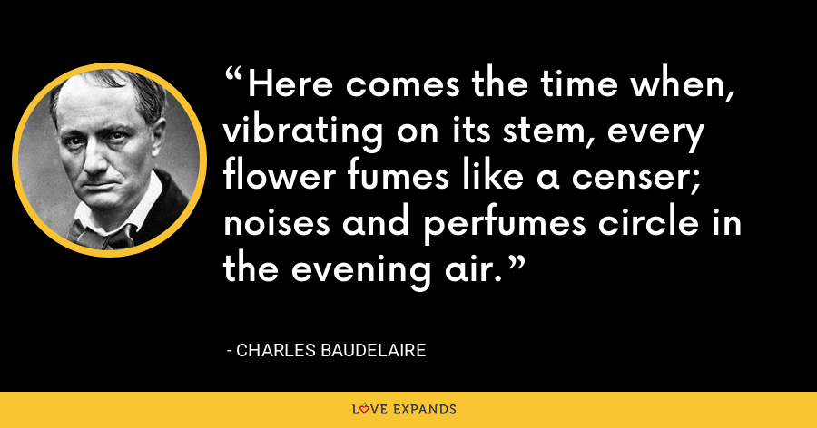 Here comes the time when, vibrating on its stem, every flower fumes like a censer; noises and perfumes circle in the evening air. - Charles Baudelaire