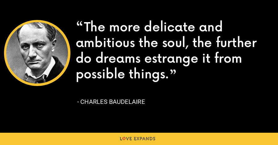 The more delicate and ambitious the soul, the further do dreams estrange it from possible things. - Charles Baudelaire